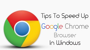 Tips To Speed Up Google Chrome Browser In Windows